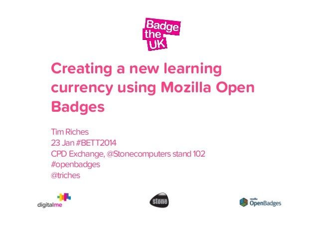 Creating a new learning currency using Mozilla Open Badges Tim Riches 23 Jan #BETT2014 CPD Exchange, @Stonecomputers stand...