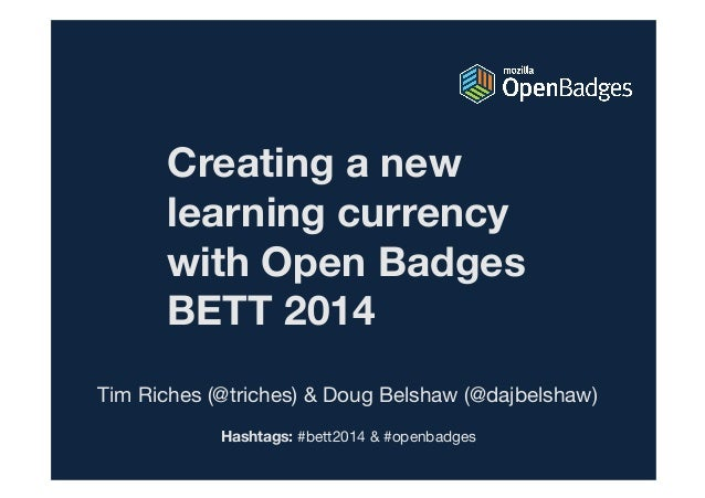Creating a new learning currency with Open Badges BETT 2014 Tim Riches (@triches) & Doug Belshaw (@dajbelshaw) Hashtags: #...