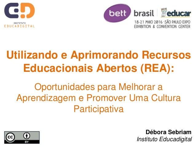 Débora Sebriam Instituto Educadigital Utilizando e Aprimorando Recursos Educacionais Abertos (REA): Oportunidades para Mel...