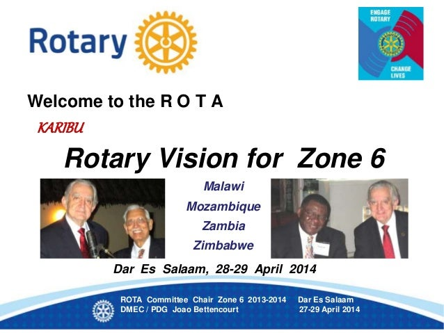 Welcome to the R O T A KARIBU Rotary Vision for Zone 6 Malawi Mozambique Zambia Zimbabwe Dar Es Salaam, 28-29 April 2014 R...