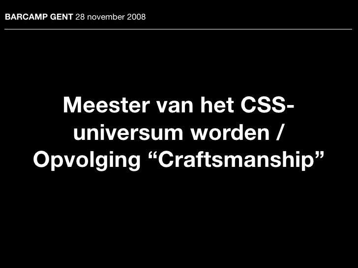 """BARCAMP GENT 28 november 2008            Meester van het CSS-         universum worden /      Opvolging """"Craftsmanship"""""""