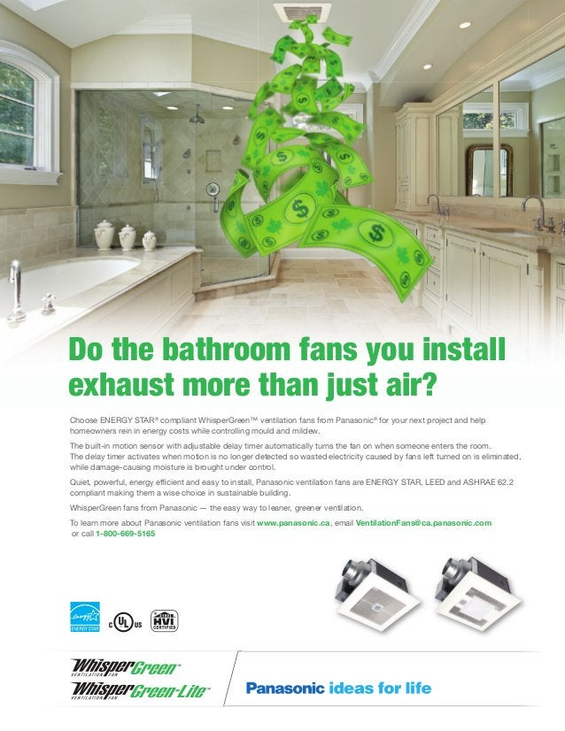 Do the bathroom fans you install exhaust more than just air? Choose ENERGY STAR® compliant WhisperGreen™ ventilation fans ...