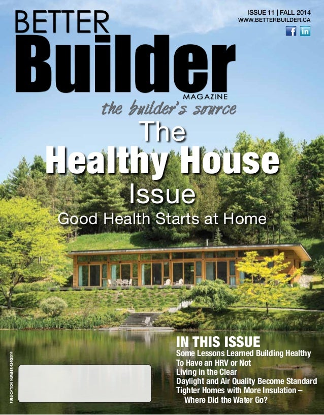 1 BETTER BuilderMAGAZINE the builder's source ISSUE 11 | FALL 2014 WWW.BETTERBUILDER.CA The Healthy House Issue Good Healt...