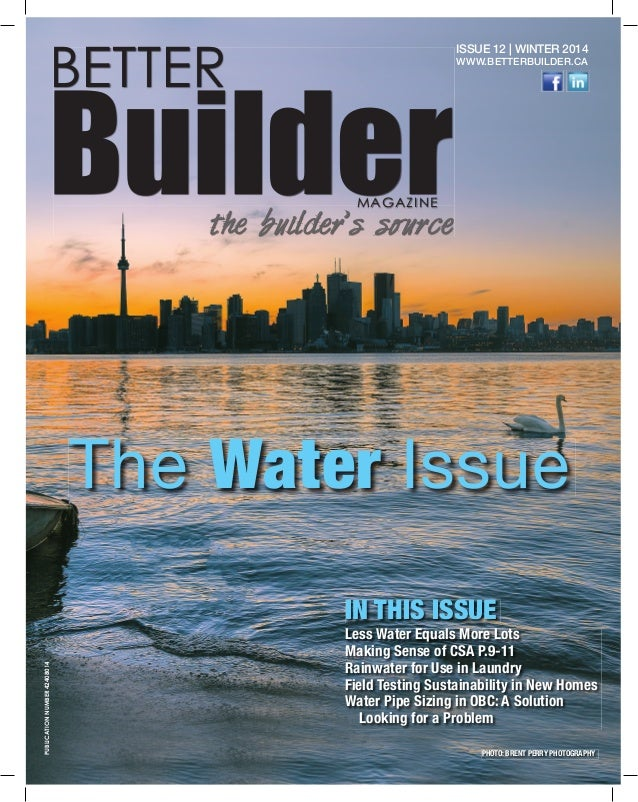 1 BETTER BuilderMAGAZINE the builder's source ISSUE 12 | WINTER 2014 WWW.BETTERBUILDER.CA The Water Issue Less Water Equal...