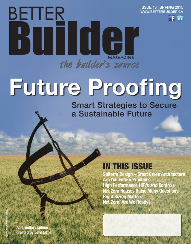 1 BETTER BuilderMAGAZINE the builder's source Issue 13 | Spring 2015 www.betterbuilder.ca Future Proofing Smart Strategies...