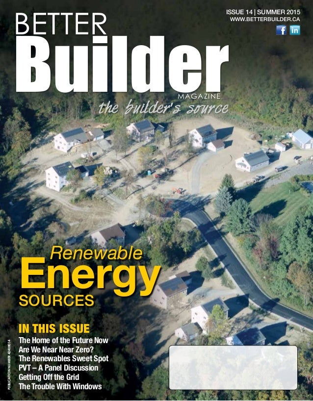 1 ISSUE 14 | SUMMER 2015 WWW.BETTERBUILDER.CA Renewable EnergySOURCES The Home of the Future Now Are We Near Near Zero? Th...