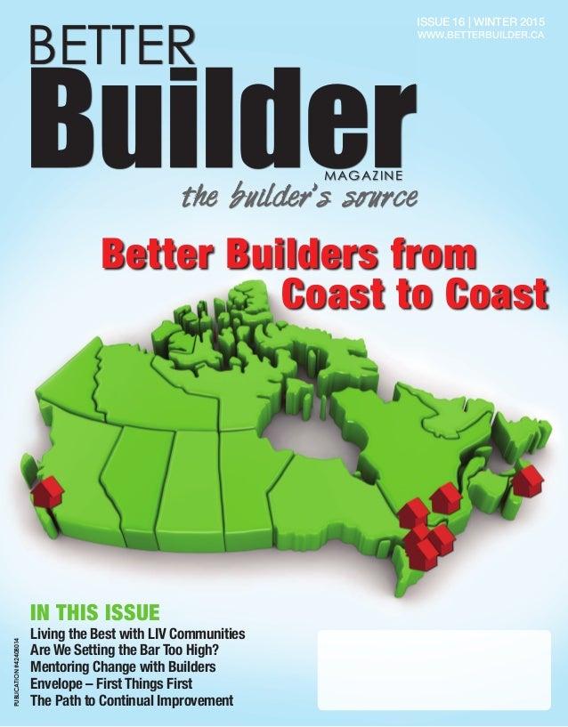 1 BETTER BuilderMAGAZINE the builder's source Issue 16   Winter 2015 www.betterbuilder.ca Better Builders from Living the ...