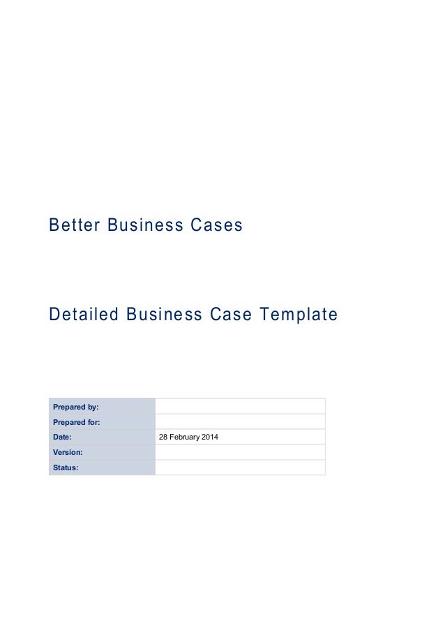 Better Business Cases Detailed Business Case Template Prepared by: Prepared for: Date: 28 February 2014 Version: Status: