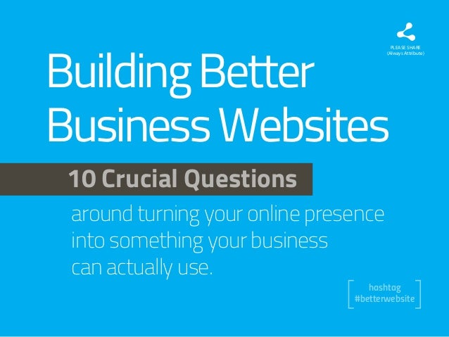 Building Better Business Websites  PLEASE SHARE (Always Attribute)  10 Crucial Questions around turning your online presen...