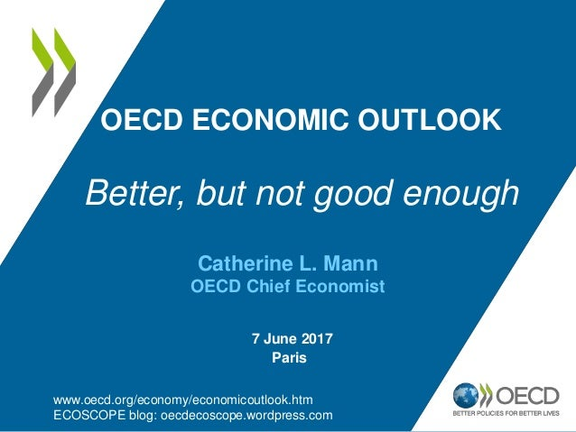 OECD ECONOMIC OUTLOOK Better, but not good enough www.oecd.org/economy/economicoutlook.htm ECOSCOPE blog: oecdecoscope.wor...