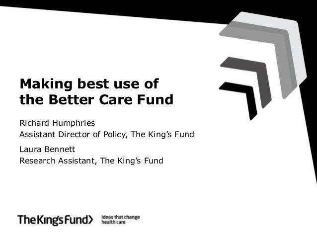 Making best use of the Better Care Fund Richard Humphries Assistant Director of Policy, The King's Fund Laura Bennett Rese...