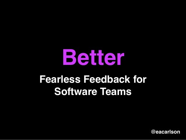 Better Fearless Feedback for Software Teams @eacarlson
