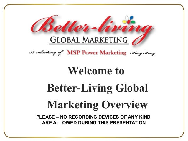 Welcome to Better-Living Global Marketing Overview PLEASE – NO RECORDING DEVICES OF ANY KIND ARE ALLOWED DURING THIS PRESE...