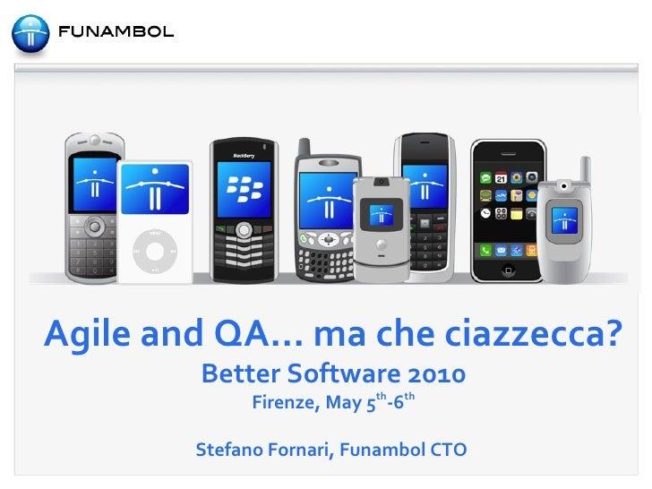 Agile and QA... ma che ciazzecca? Better Software 2010 Firenze, May 5 th -6 th Stefano Fornari, Funambol CTO
