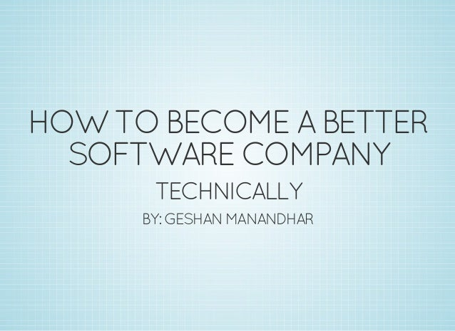 HOWTOBECOMEABETTER SOFTWARECOMPANY TECHNICALLY BY:GESHANMANANDHAR