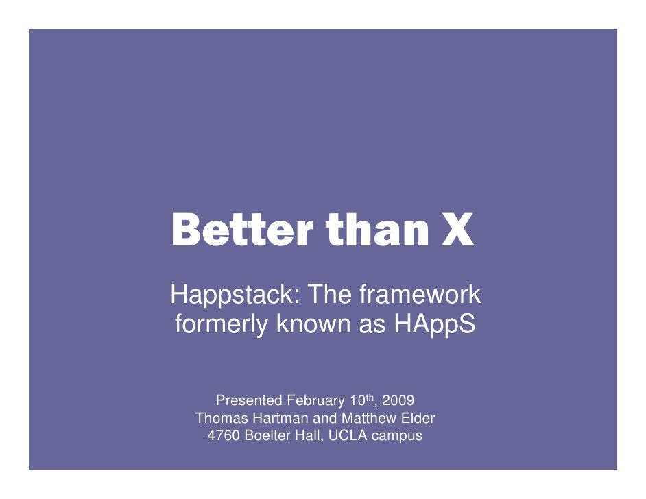 Better than X Happstack: The framework formerly known as HAppS     Presented February 10th, 2009  Thomas Hartman and Matth...