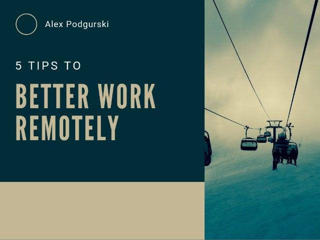 5 Tips to Better Work Remotely - Alex Podgurski