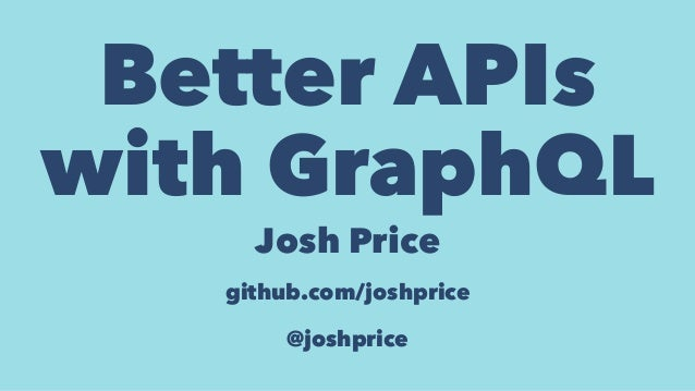 Better APIs with GraphQL Josh Price github.com/joshprice @joshprice