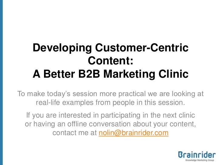 Developing Customer-Centric              Content:    A Better B2B Marketing ClinicTo make today's session more practical w...