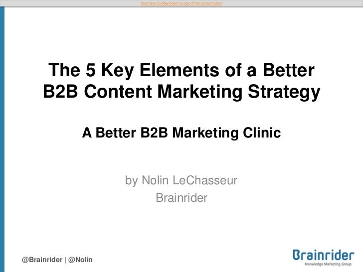 click here to download a copy of this presentation     The 5 Key Elements of a Better     B2B Content Marketing Strategy  ...