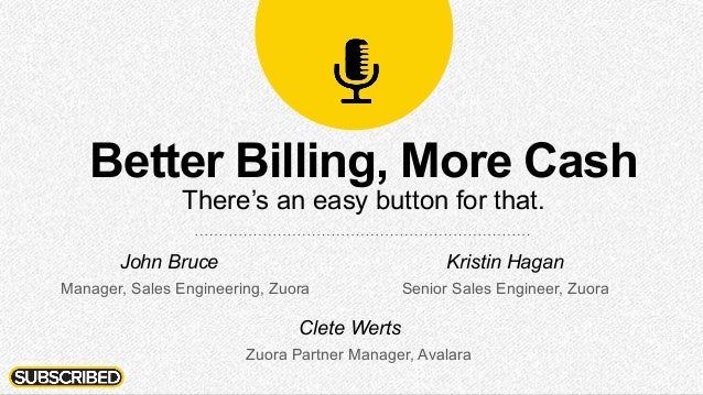 Better Billing, More Cash There's an easy button for that. John Bruce Manager, Sales Engineering, Zuora Kristin Hagan Seni...