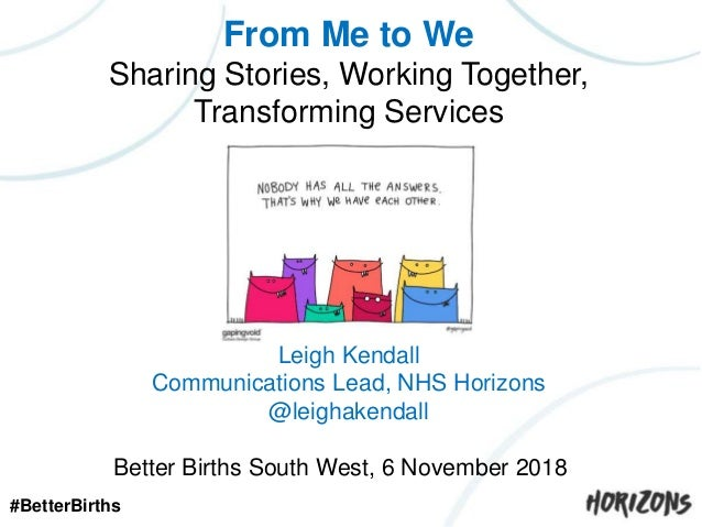 From Me to We Sharing Stories, Working Together, Transforming Services Leigh Kendall NHS Horizons Leigh Kendall Communicat...