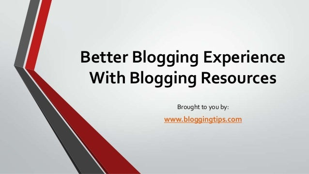 Better Blogging Experience With Blogging Resources Brought to you by:  www.bloggingtips.com