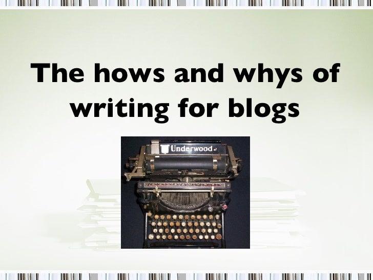 <ul><li>The hows and whys of </li></ul><ul><li>writing for blogs </li></ul>