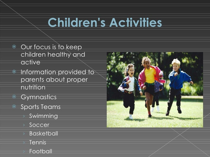 Children's Activities <ul><li>Our focus is to keep children healthy and active </li></ul><ul><li>Information provided to p...
