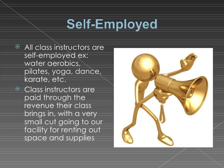 <ul><li>All class instructors are self-employed ex: water aerobics, pilates, yoga, dance, karate, etc. </li></ul><ul><li>C...