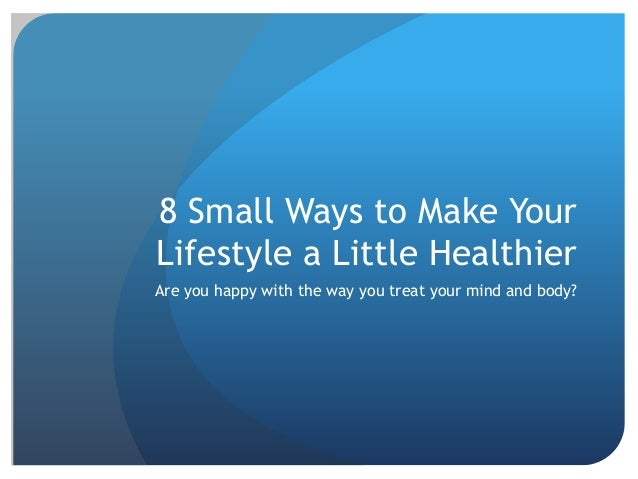 8 Small Ways to Make Your Lifestyle a Little Healthier Are you happy with the way you treat your mind and body?