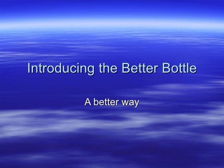 Introducing the Better Bottle A better way