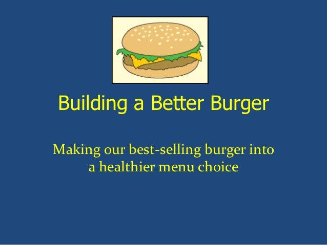 Building a Better Burger Making our best-selling burger into a healthier menu choice