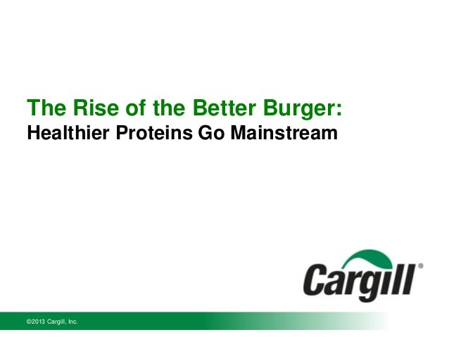The Rise of the Better Burger: Healthier Proteins Go Mainstream  ©2013 Cargill, Inc.