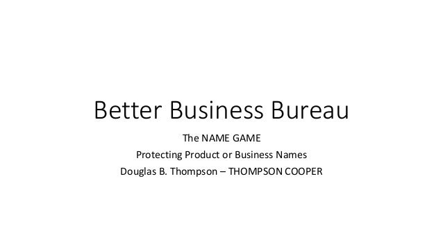 Better Business Bureau The NAME GAME Protecting Product or Business Names Douglas B. Thompson – THOMPSON COOPER