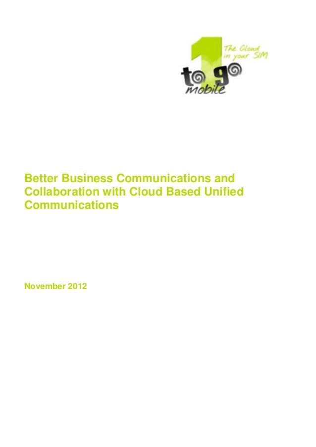 Better Business Communications and Collaboration with Cloud Based Unified Communications November 2012