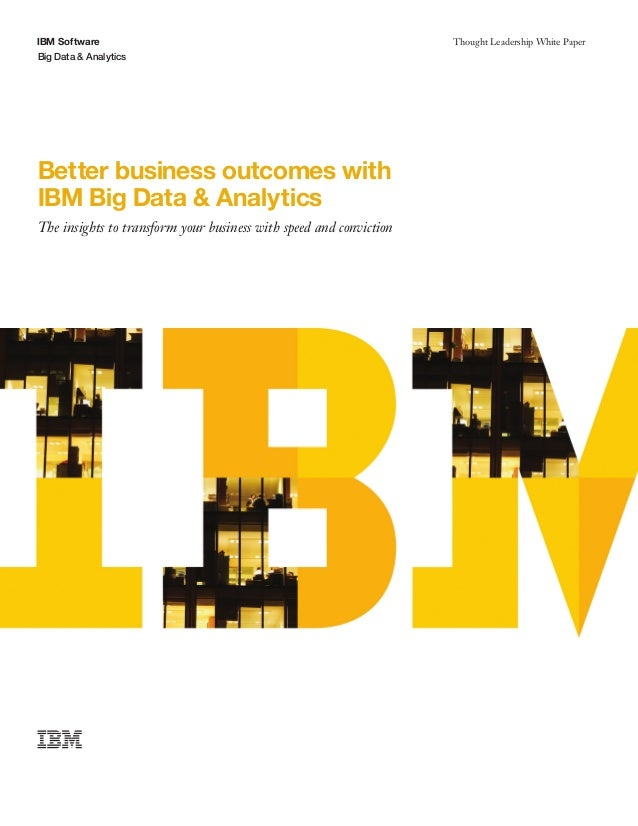 Thought Leadership White Paper Big Data & Analytics IBM Software Better business outcomes with IBM Big Data & Analytics Th...