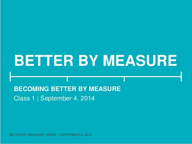 BETTER BY MEASURE  BECOMING BETTER BY MEASURE  Class 1 | September 4, 2014  BETTER BY MEASURE | WEEK 1: SEPTEMBER 4, 2014