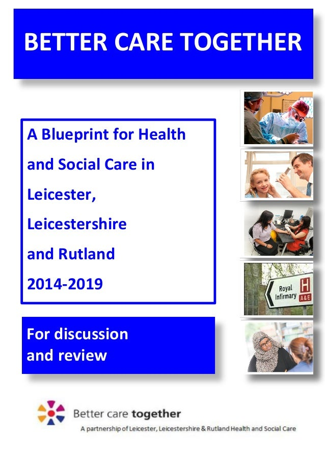 1 A Blueprint for Health and Social Care in Leicester, Leicestershire and Rutland 2014-2019 BETTER CARE TOGETHER For discu...