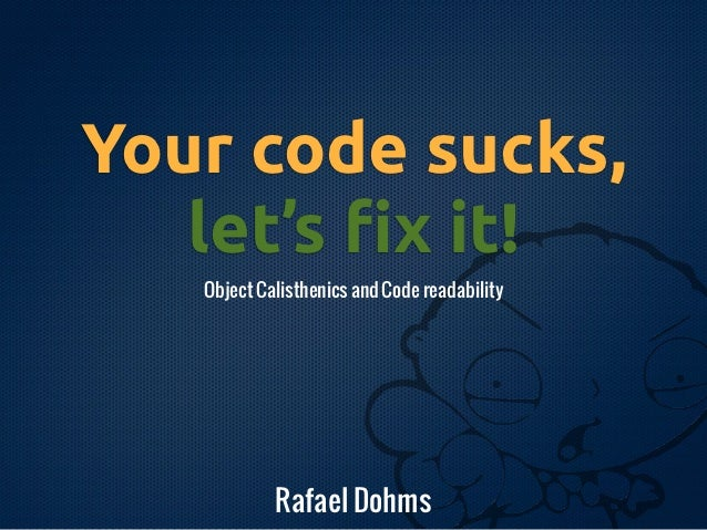 Your code sucks,   let's !x it!   Object Calisthenics and Code readability            Rafael Dohms