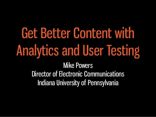 Get Better Content with Analytics and User Testing Mike Powers Director of Electronic Communications Indiana University of...