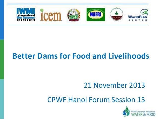 Better Dams for Food and Livelihoods 21 November 2013  CPWF Hanoi Forum Session 15