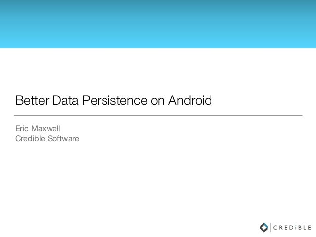 Better Data Persistence on Android Eric Maxwell  Credible Software