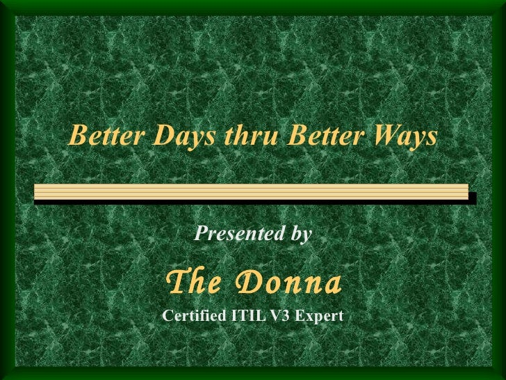Better Days thru Better Ways Presented by The Donna Certified ITIL V3 Expert