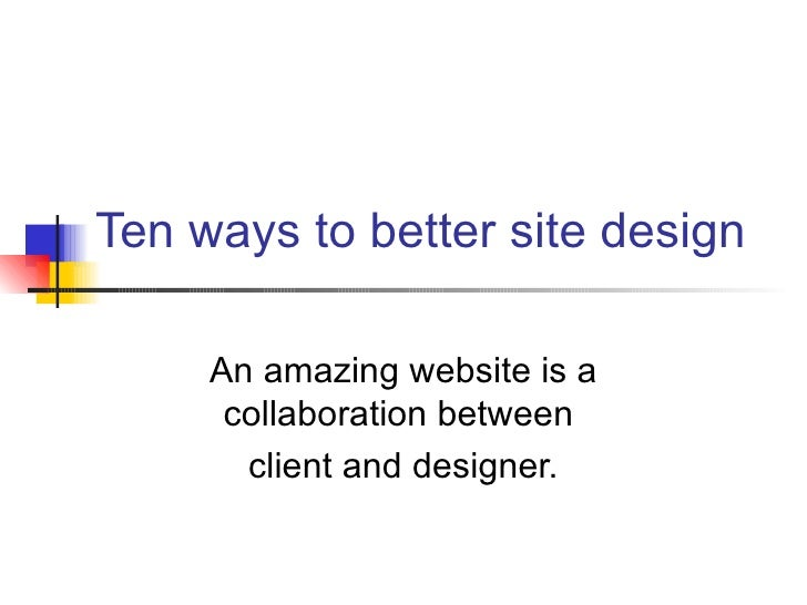 Ten ways to better site design     An amazing website is a      collaboration between       client and designer.