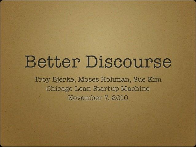Better Discourse Troy Bjerke, Moses Hohman, Sue Kim Chicago Lean Startup Machine November 7, 2010