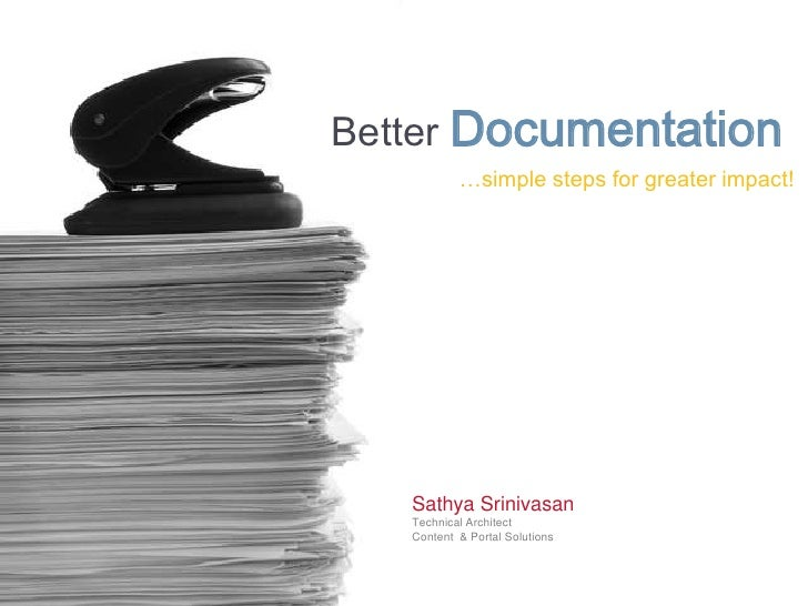 Better Documentation            …simple steps for greater impact!        Sathya Srinivasan    Technical Architect    Conte...