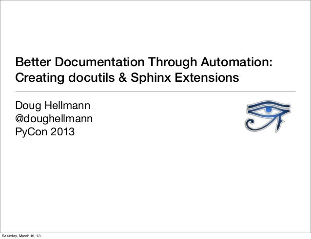 Better Documentation Through Automation:       Creating docutils & Sphinx Extensions       Doug Hellmann       @doughellma...