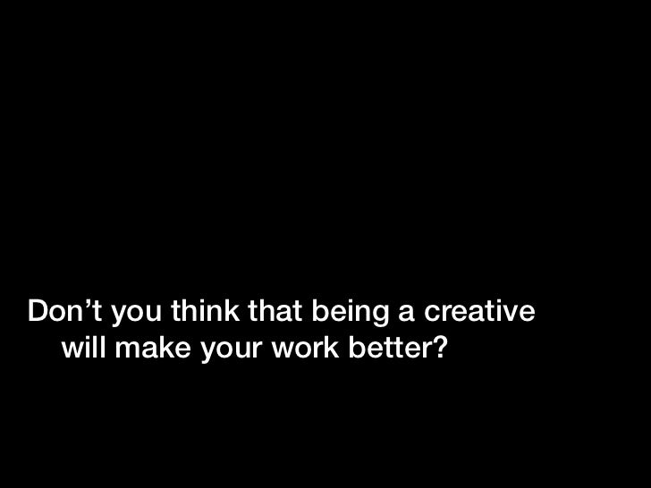 Don't you think that being a creative  will make your work better?