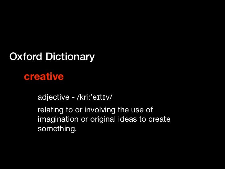 Oxford Dictionary  creative     adjective - /kri:'eɪtɪv/     relating to or involving the use of     imagination or origin...